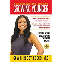 GROWING YOUNGER: Restore Your Hormones, Energy and Sex Drive: A Powerful Natural Guide to Optimal Wellness & Longevity