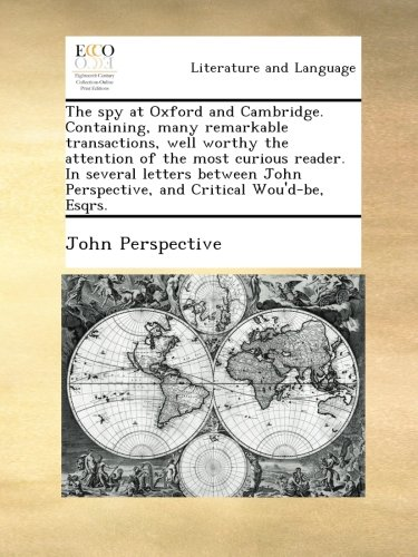 The spy at Oxford and Cambridge. Containing, many remarkable transactions, well worthy the attention of the most curious reader. In several letters ... Perspective, and Critical Wou'd-be, Esqrs. pdf epub