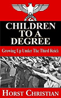 Children To A Degree - Growing Up Under the Third Reich (Book 1) by [Christian, Horst]