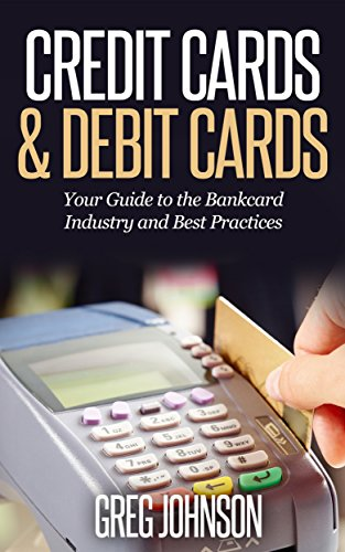 Credit Cards & Debit Cards: Your Guide to the Bankcard Industry and Best Practices