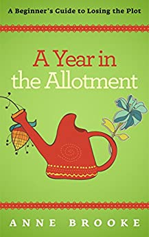 A Year in the Allotment: A Beginner's Guide to Losing the Plot by [Brooke, Anne]