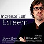 Increase Self Esteem with Hypnosis - Plus International Bestselling Relaxation Audio | Benjamin P Bonetti