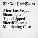 After Las Vegas Shooting, a Tight-Lipped Sheriff Faces a Maddening Case | Mitch Smith,Jennifer Medina,Timothy Williams