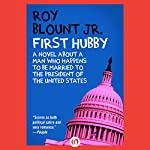 First Hubby: A Novel About a Man Who Happens to Be Married to the President of the United States | Roy Blount Jr.
