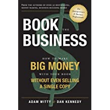 Book The Business: How To Make BIG MONEY With Your Book Without Even Selling A Single Copy