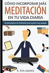 Cómo incorporar más meditación en tu vida diaria: Un plan práctico de meditación para la gente muy ocupada (Yoga para la gente muy ocupada) (Spanish Edition) Paperback
