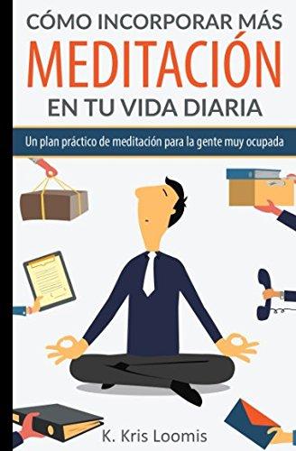 Cómo incorporar más meditación en tu vida diaria: Un plan práctico de meditación para la gente muy ocupada (Yoga para la gente muy ocupada) (Spanish Edition)
