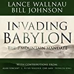 Invading Babylon: The 7 Mountain Mandate | Lance Wallnau,Bill Johnson