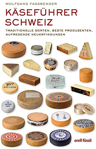 Käseführer Schweiz: Traditionelle Sorten, beste Produzenten, aufregende Neuerfindungen