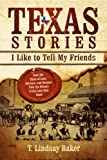 Texas Stories I Like to Tell My Friends: Real-life Tales of Love, Betrayal, and Dreams from the History of the Lone Star State