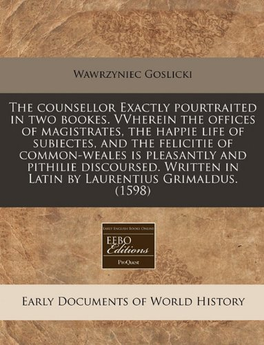 Download The counsellor Exactly pourtraited in two bookes. VVherein the offices of magistrates, the happie life of subiectes, and the felicitie of ... in Latin by Laurentius Grimaldus. (1598) ebook