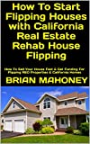 How To Start Flipping Houses with California Real Estate Rehab House Flipping: How To Sell Your House Fast & Get Funding For Flipping REO Properties & California Homes