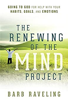 The Renewing of the Mind Project: Going to God for Help with Your Habits, Goals, and Emotions by [Raveling, Barb]