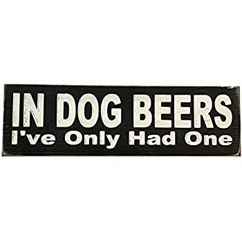 In Dog Beers I've Only Had One Vintage Wood Sign for Wall Decor, Man Cave, Wet Bar Accessories -- PERFECT GIFT FOR HIM!