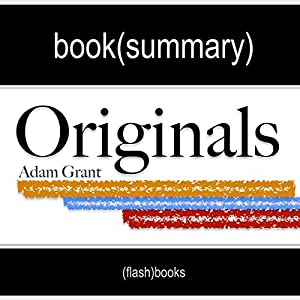 Summary and Analysis - Originals: How Non-Conformists Move the World, by Adam Grant Audiobook