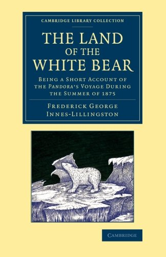The Land of the White Bear: Being a Short Account of the Pandora's Voyage during the Summer of 1875 (Cambridge Library Collection - Polar Exploration) pdf epub