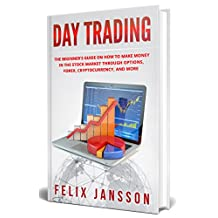 Day Trading: The Beginner's Guide on how to make money in the Stock Market through options, Forex, Cryptocurrency, and more (Cryptocurrency, Trading, Investing, Mining Book 1)