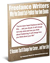 Freelance Writers: Why You Should Self-Publish Your Own Ebooks -- 12 Reasons That'll Change Your Career ... and Your Life!