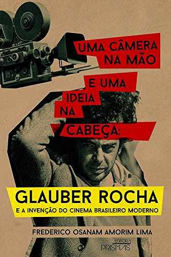 Uma Câmera na Mão e Uma Ideia na Cabeça. Glauber Rocha e a Invenção do Cinema Brasileiro Moderno