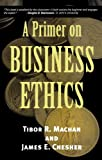 A Primer on Business Ethics, Tibor R. Machan, James E. Chesher, 0742513890