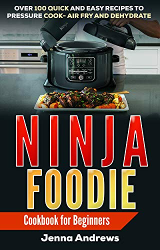 Ninja Foodie: Cookbook For Beginners: Over 100 Quick and Easy Recipes to Pressure Cook, Air Fry, and Dehydrate