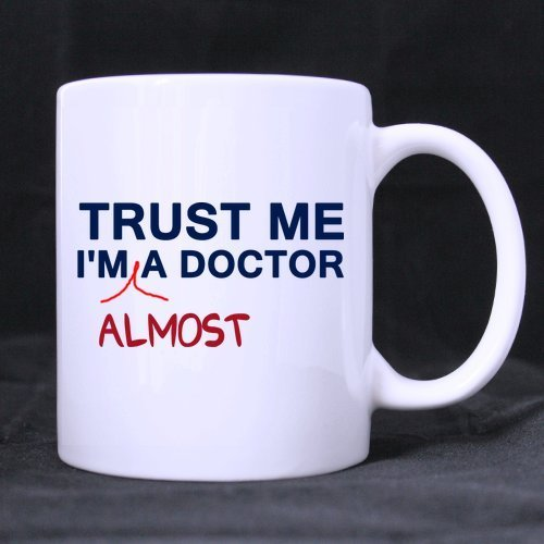 Special Design Valenine's / Christmas Day Gift Trust Me I'm Almost A Doctor 11oz Coffee / Tea Cup Ceramic White Mug -Two Sides