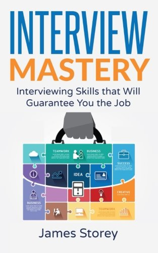 Interview: Interview Mastery: Interviewing Skills That Will Guarantee You The Job