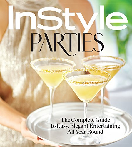 InStyle Parties : The Complete Guide to Easy, Elegant Entertaining All Year Round by The Editors of InStyle