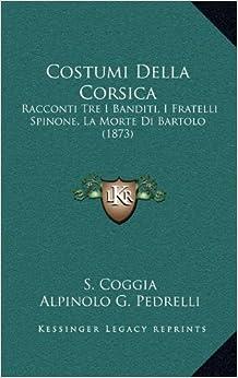 Costumi Della Corsica: Racconti Tre I Banditi, I Fratelli Spinone, La Morte Di Bartolo (1873)