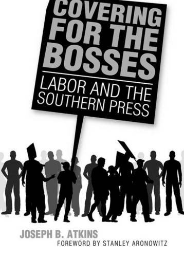 Covering for the Bosses: Labor and the Southern Press by Brand: University Press of Mississippi