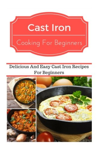 Cast Iron Cooking For Beginners: Delicious And Easy Cast Iron Recipes For Beginners by Jeremy Smith