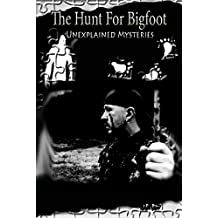 The Hunt For Bigfoot: Unexplained Mysteries (Finding Sasquatch Book 3)