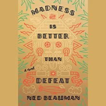 Madness Is Better Than Defeat Audiobook by Ned Beauman Narrated by Eric Meyers