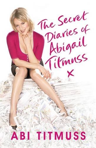 The Secret Diaries of Abigail Titmuss: How to play the fame game and come out on top by Abi Titmuss (2008-07-24)