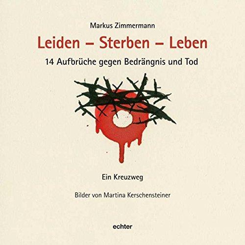 Leiden - Sterben - Leben: 14 Aufbrüche gegen Bedrängnis und Tod. Ein Kreuzweg