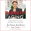 Disrupt Aging: A Bold New Path to Living Your Best Life at Every Age Audiobook by Jo Ann Jenkins Narrated by Jo Ann Jenkins, Kimberly Farr
