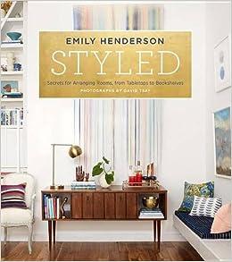Styled Secrets For Arranging Rooms From Tabletops To Bookshelves Emily Henderson Angelin Borsics 9780804186278 Amazon Books