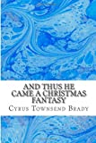 And Thus He Came a Christmas Fantasy, Cyrus Townsend Brady, 1484949323