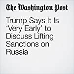 Trump Says It Is 'Very Early' to Discuss Lifting Sanctions on Russia | Karen DeYoung,David Filipov