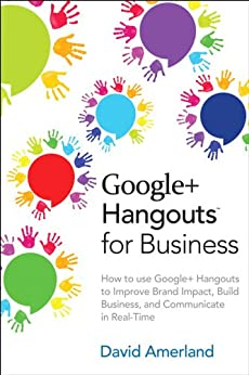 Google+ Hangouts for Business: How to use Google+ Hangouts to Improve Brand Impact, Build Business and Communicate in Real-Time (Que Biz-Tech) by [Amerland, David]