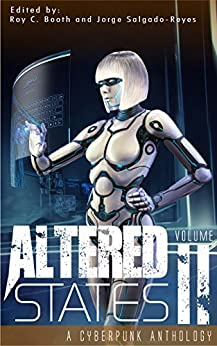 Altered States II: a cyberpunk anthology (Altered States cyberpunk anthologies Book 2) by [Salgado-Reyes, Jorge, Booth, Roy C., Wu, William F., Aune, CC, Kepfield, Sam S. , Barnson, Jay , Iniguez, Pedro , Harper, R.M., Roger, Frank, Lale, Erin]