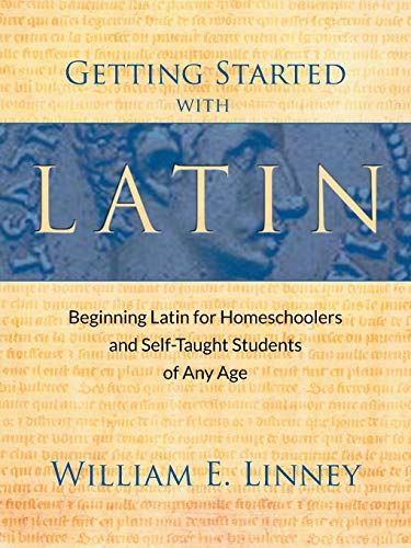 Getting Started with Latin: Beginning Latin for Homeschoolers and Self-Taught Students of Any Age (English and Latin Edition) (Best Latin Curriculum For Elementary)