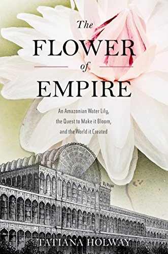 The Flower of Empire: An Amazonian Water Lily, The Quest to Make it Bloom, and the World it (Created Water Gardens)