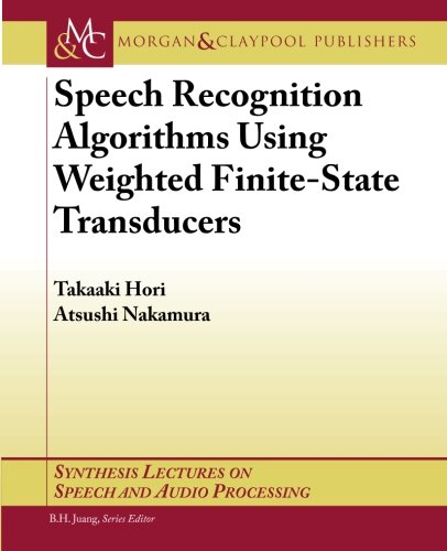 Speech Recognition Algorithms Using Weighted Finite-State Transducers (Synthesis Lectures on Speech and Audio Processing) by Brand: Morgan Claypool Publishers