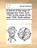 A Sketch of the Reign of George the Third, from 1780, to the Close of the Year 1790, See Notes Multiple Contributors, 1170217311