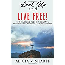 Look Up and Live Free: How Changing Your Mind Changes Your Relationships, Finances, and World
