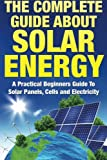 The Complete Guide About Solar Energy: A Practical Beginners Guide To Solar Panels, Cells and Electricity