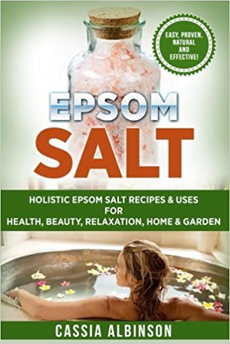 Epsom Salt: Holistic Epsom Salt Recipes & Uses for Health, Beauty, Relaxation