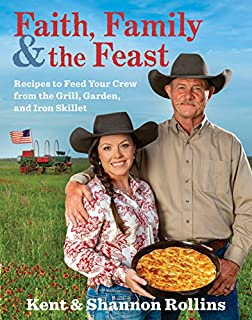 Book Cover: Faith, Family & the Feast: Recipes to Feed Your Crew from the Grill, Garden, and Iron Skillet