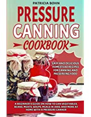 Pressure Canning Cookbook: A Beginner's Guide on How to Can Vegetables, Beans, Meats, Soups, Meals in Jars, and More at Home with a Pressure Canner — Includes Easy and Delicious Homestead Recipes for Canning and Preserving Food